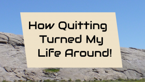How Quitting Turned My Life Around